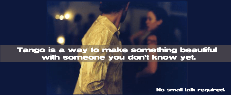 Tango is a way to make something beautiful with someone you don't know yet.